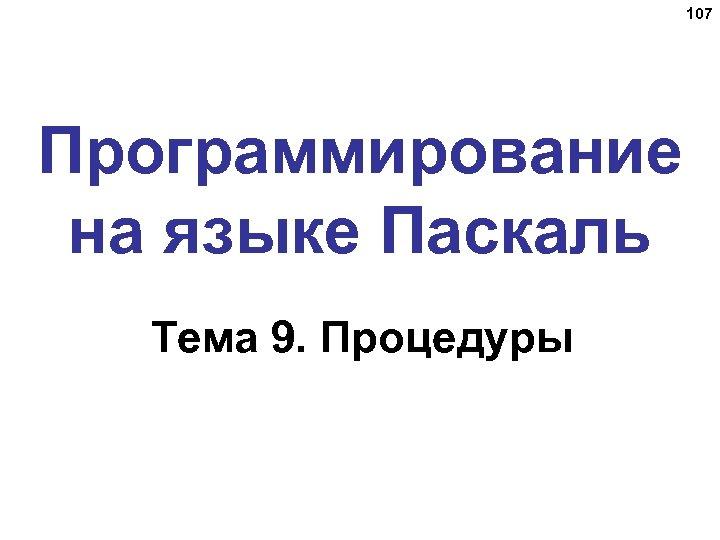 107 Программирование на языке Паскаль Тема 9. Процедуры