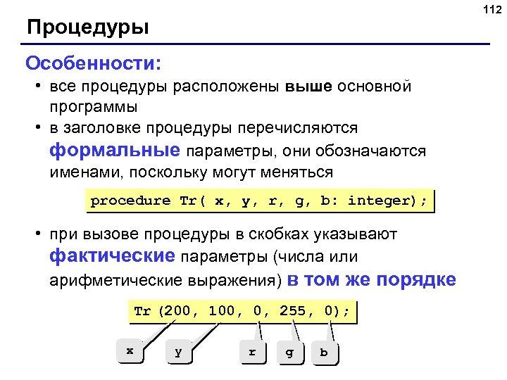 112 Процедуры Особенности: • все процедуры расположены выше основной программы • в заголовке процедуры
