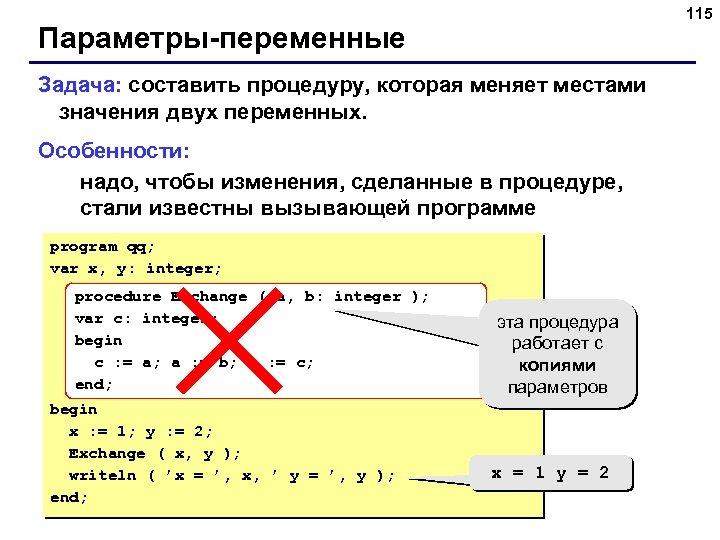 115 Параметры-переменные Задача: составить процедуру, которая меняет местами значения двух переменных. Особенности: надо, чтобы