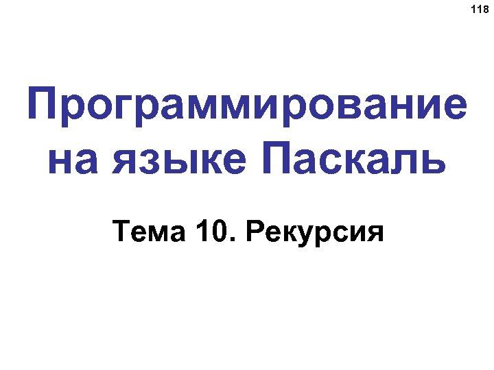 118 Программирование на языке Паскаль Тема 10. Рекурсия