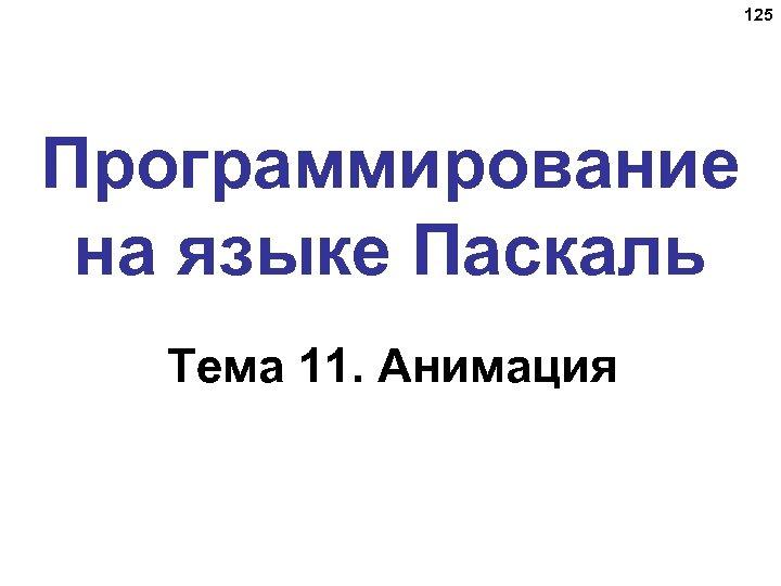 125 Программирование на языке Паскаль Тема 11. Анимация
