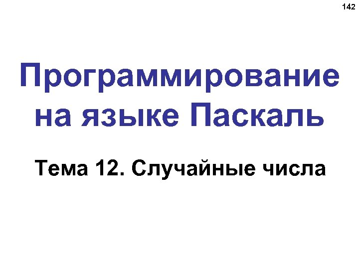 142 Программирование на языке Паскаль Тема 12. Случайные числа
