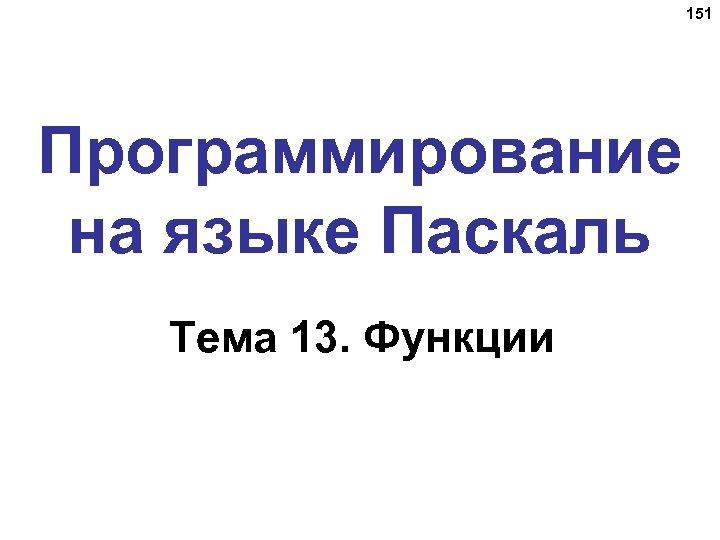 151 Программирование на языке Паскаль Тема 13. Функции