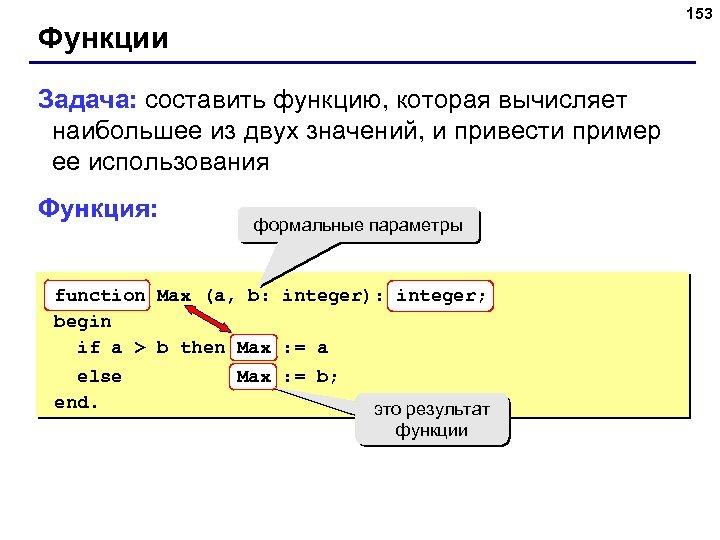 153 Функции Задача: составить функцию, которая вычисляет наибольшее из двух значений, и привести пример