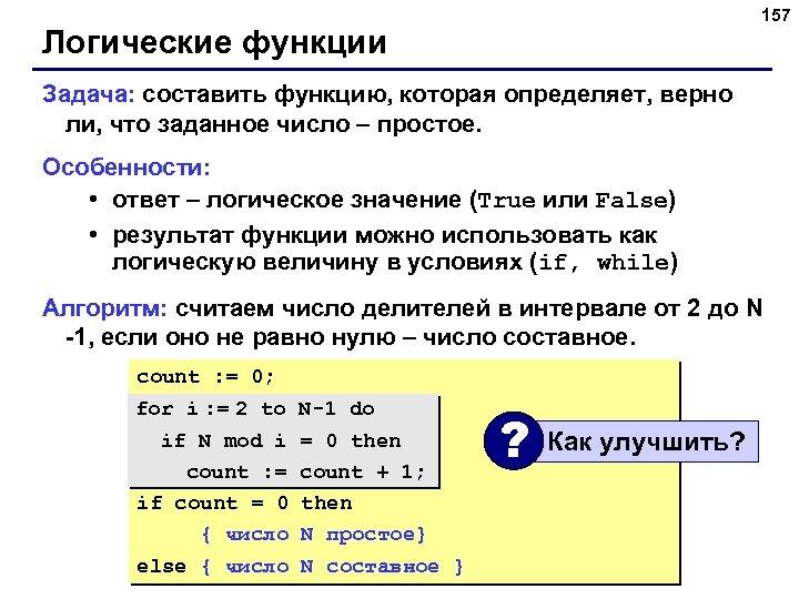 157 Логические функции Задача: составить функцию, которая определяет, верно ли, что заданное число –