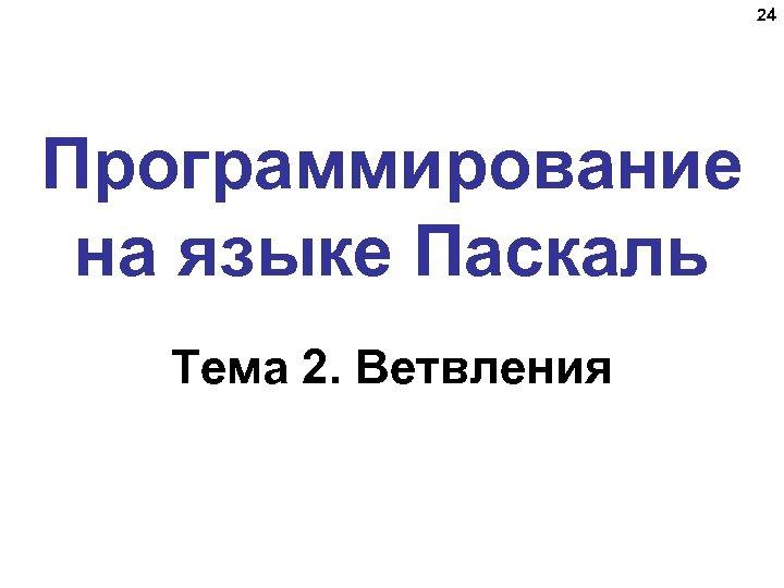 24 Программирование на языке Паскаль Тема 2. Ветвления