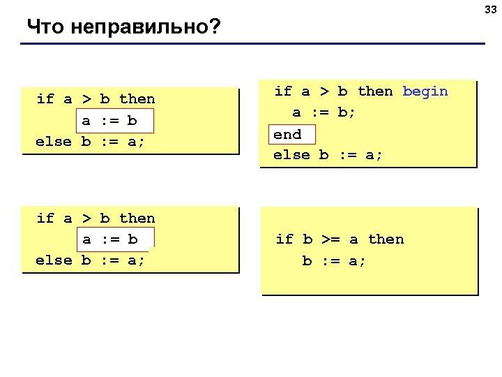 33 Что неправильно? if a > b then begin a : = b; b