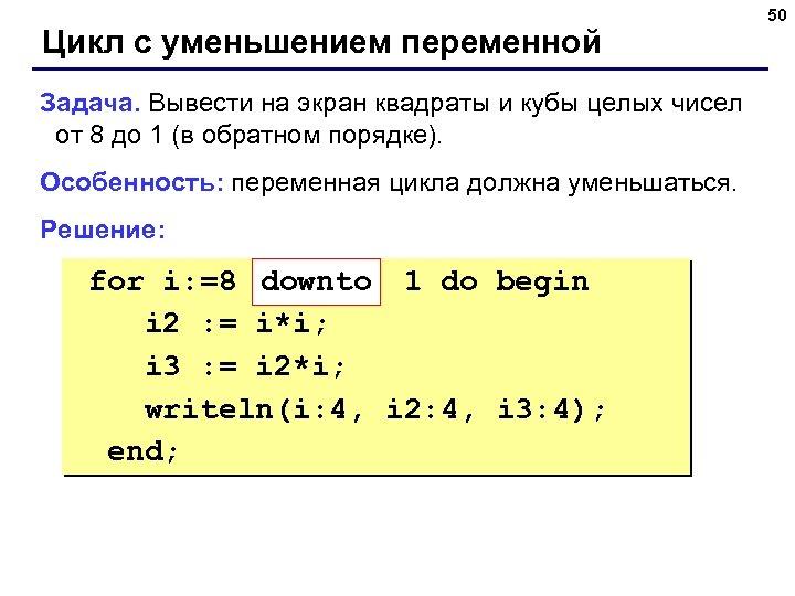 Цикл с уменьшением переменной Задача. Вывести на экран квадраты и кубы целых чисел от