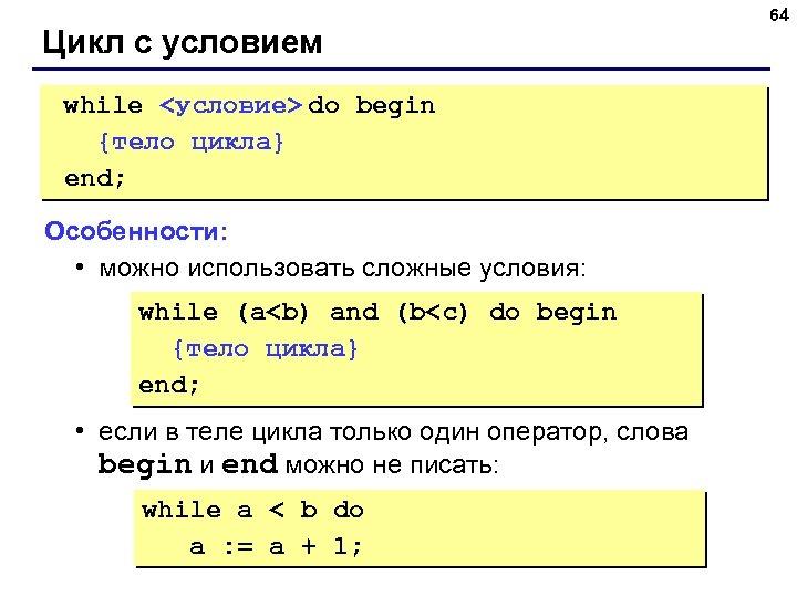 Цикл с условием while <условие> do begin {тело цикла} end; Особенности: • можно использовать