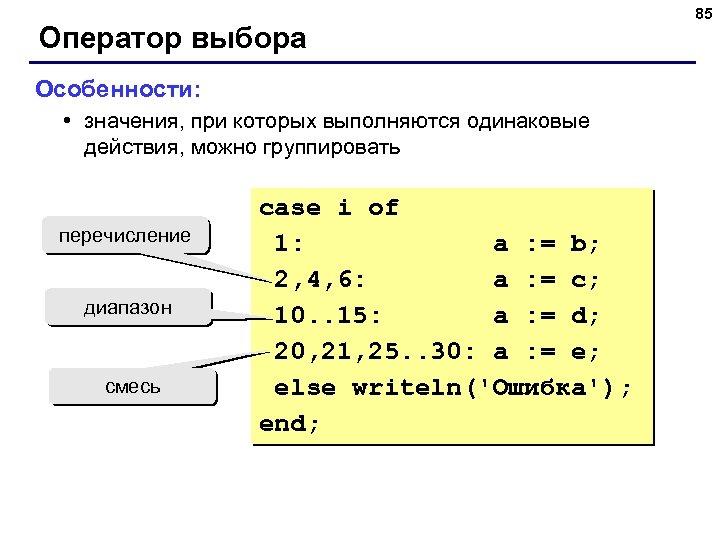 Оператор выбора Особенности: • значения, при которых выполняются одинаковые действия, можно группировать перечисление диапазон
