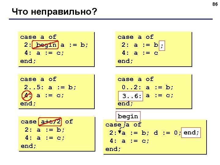 86 Что неправильно? case a of 2: begin a : = b; 4: a