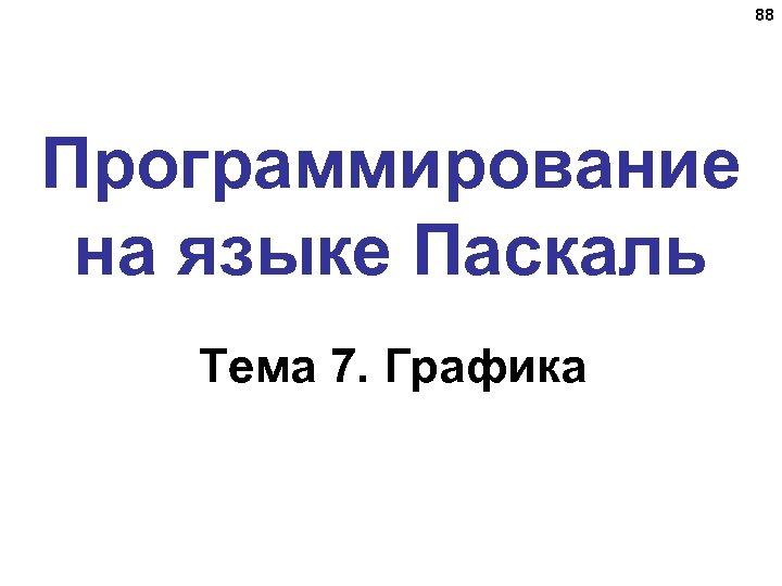 88 Программирование на языке Паскаль Тема 7. Графика