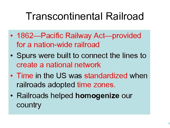 Transcontinental Railroad • 1862—Pacific Railway Act—provided for a nation-wide railroad • Spurs were built