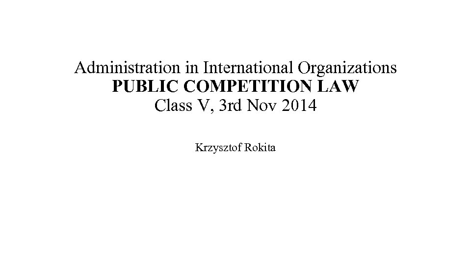 Administration in International Organizations PUBLIC COMPETITION LAW Class V, 3 rd Nov 2014 Krzysztof