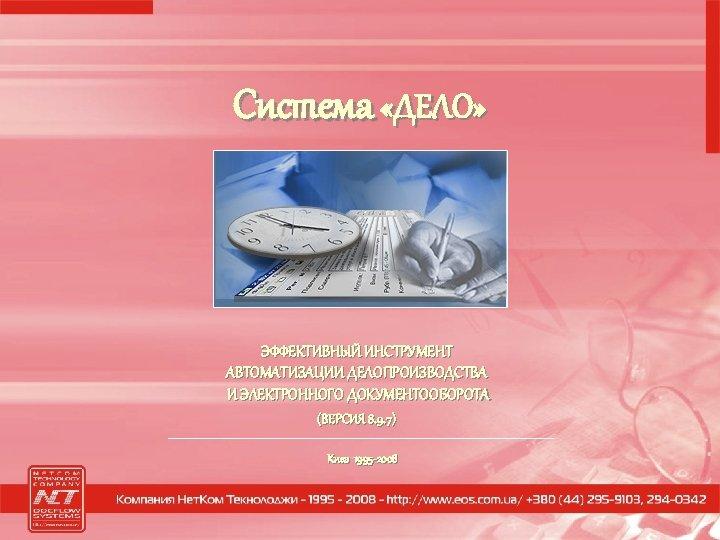 Система «ДЕЛО» ЭФФЕКТИВНЫЙ ИНСТРУМЕНТ АВТОМАТИЗАЦИИ ДЕЛОПРОИЗВОДСТВА И ЭЛЕКТРОННОГО ДОКУМЕНТООБОРОТА (ВЕРСИЯ 8. 9. 7) Киев