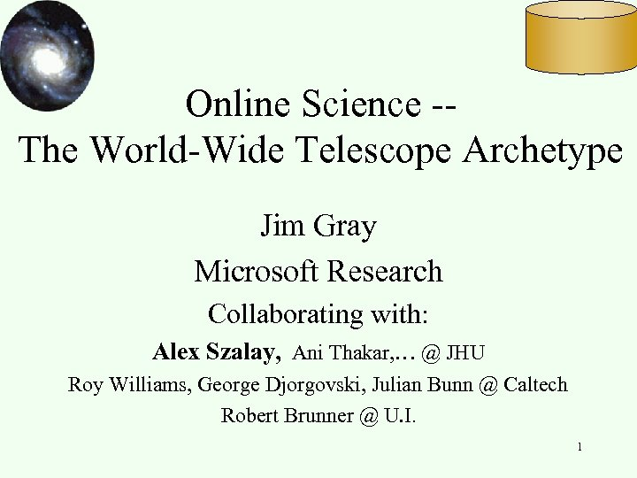 Online Science -The World-Wide Telescope Archetype Jim Gray Microsoft Research Collaborating with: Alex Szalay,