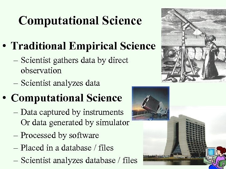 Computational Science • Traditional Empirical Science – Scientist gathers data by direct observation –