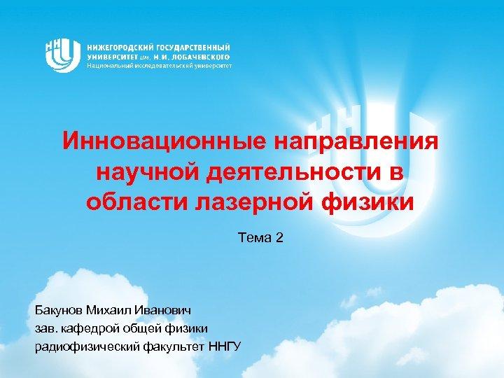 Инновационные направления научной деятельности в области лазерной физики Тема 2 Бакунов Михаил Иванович зав.