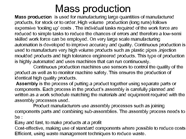 Mass production is used for manufacturing large quantities of manufactured products, for stock or