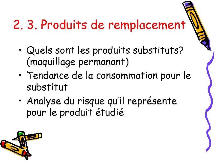 2. 3. Produits de remplacement • Quels sont les produits substituts? (maquillage permanant) •