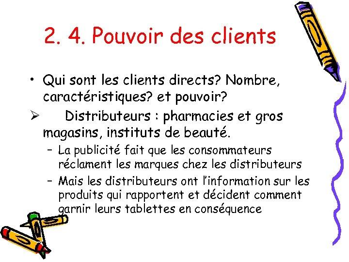 2. 4. Pouvoir des clients • Qui sont les clients directs? Nombre, caractéristiques? et