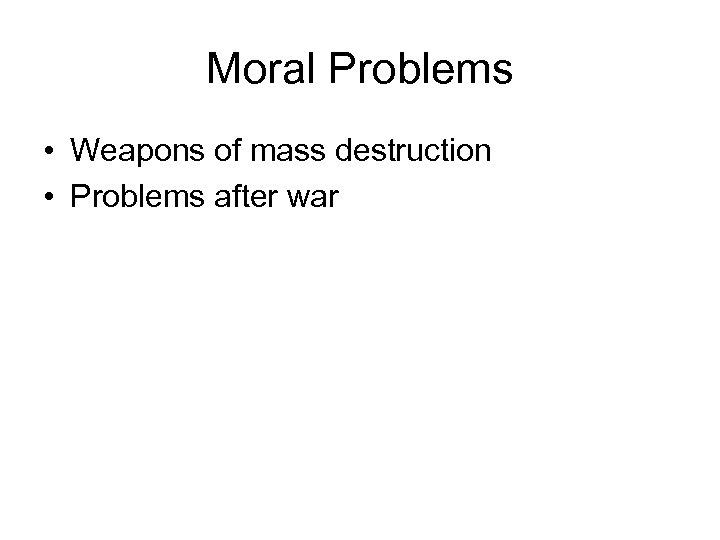 Moral Problems • Weapons of mass destruction • Problems after war