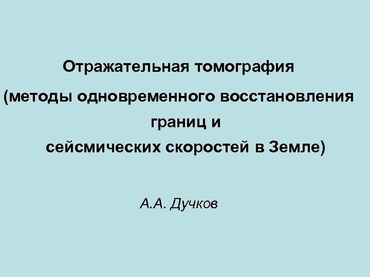 Отражательная томография (методы одновременного восстановления границ и сейсмических скоростей в Земле) А. А. Дучков