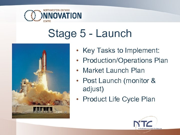 Stage 5 - Launch • • Key Tasks to Implement: Production/Operations Plan Market Launch