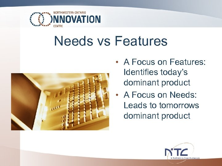 Needs vs Features • A Focus on Features: Identifies today's dominant product • A
