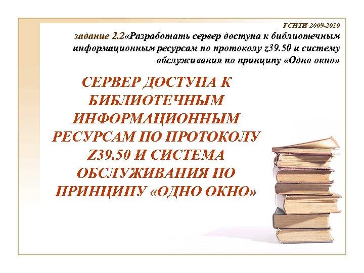 ГСНТИ 2009 -2010 задание 2. 2 «Разработать сервер доступа к библиотечным информационным ресурсам по