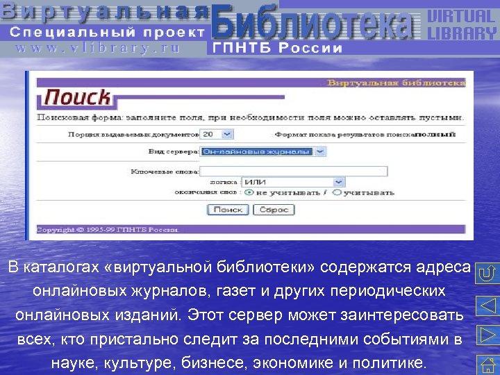 В каталогах «виртуальной библиотеки» содержатся адреса онлайновых журналов, газет и других периодических онлайновых изданий.