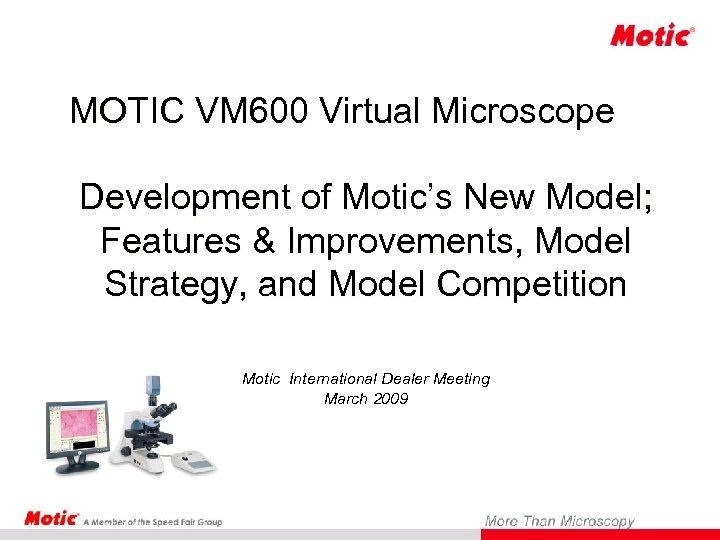 MOTIC VM 600 Virtual Microscope Development of Motic's New Model; Features & Improvements, Model