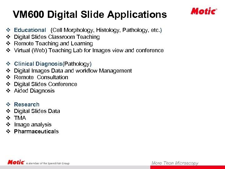VM 600 Digital Slide Applications v v Educational (Cell Morphology, Histology, Pathology, etc. )