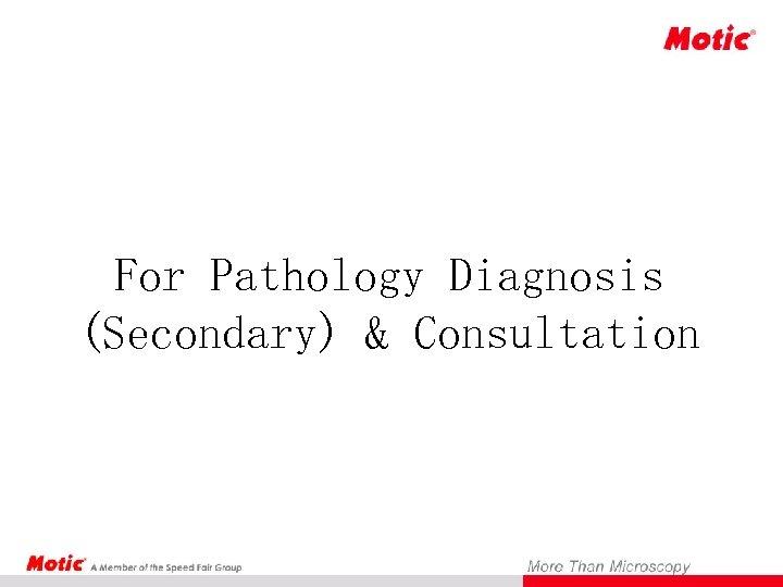 For Pathology Diagnosis (Secondary) & Consultation