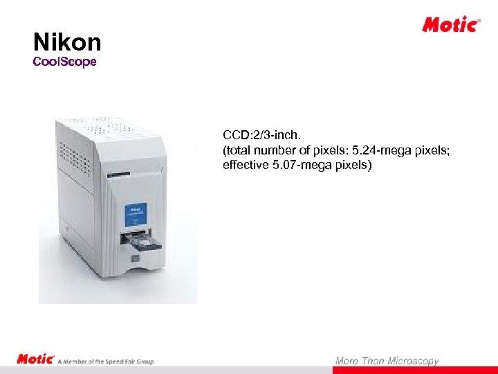 Nikon Cool. Scope CCD: 2/3 -inch. (total number of pixels: 5. 24 -mega pixels;