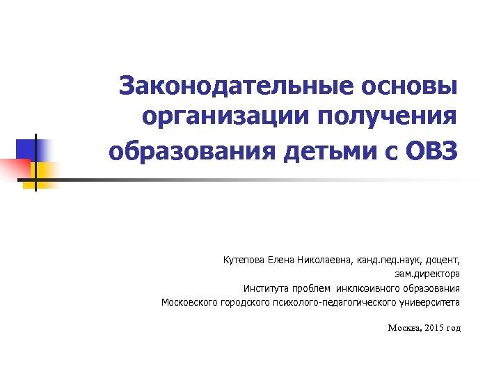 Законодательные основы организации получения образования детьми с ОВЗ Кутепова Елена Николаевна, канд. пед. наук,