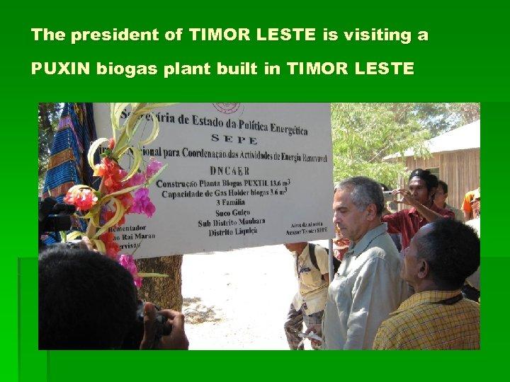 The president of TIMOR LESTE is visiting a PUXIN biogas plant built in TIMOR
