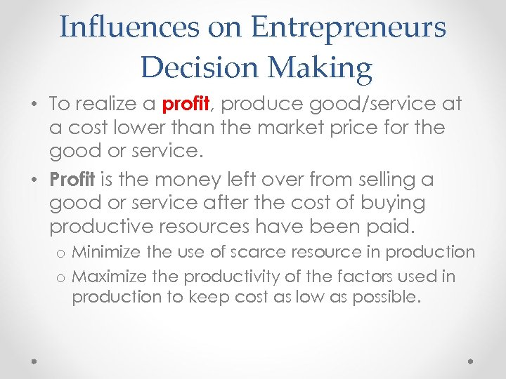 Influences on Entrepreneurs Decision Making • To realize a profit, produce good/service at a