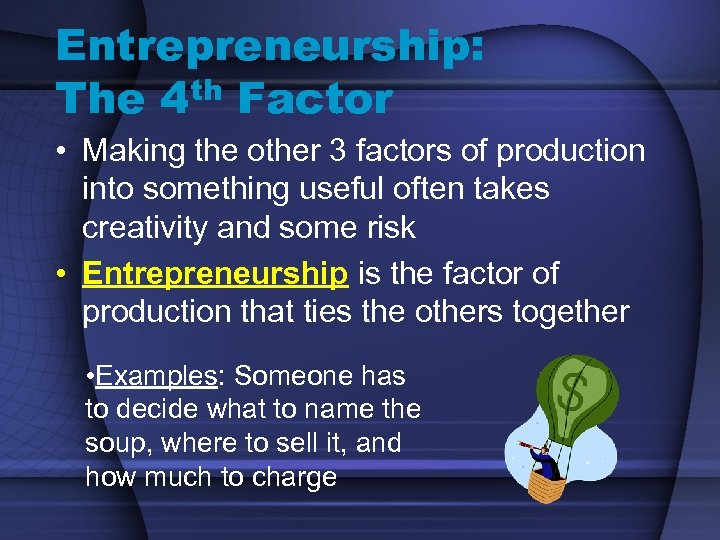 Entrepreneurship: The 4 th Factor • Making the other 3 factors of production into