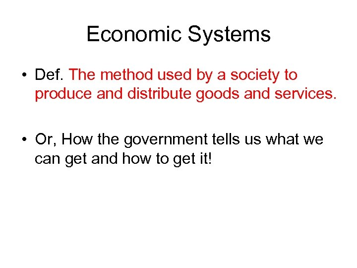 Economic Systems • Def. The method used by a society to produce and distribute