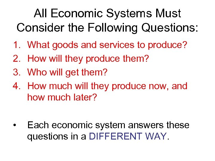 All Economic Systems Must Consider the Following Questions: 1. 2. 3. 4. What goods
