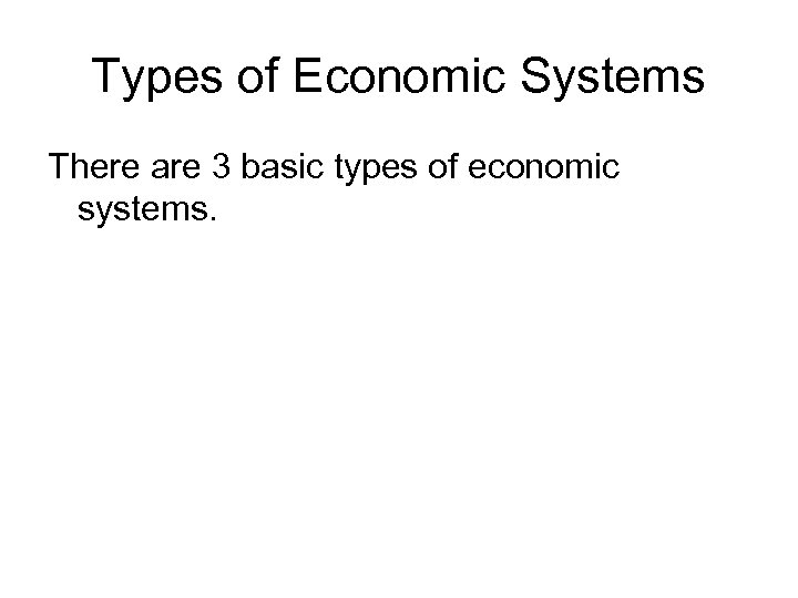 Types of Economic Systems There are 3 basic types of economic systems.