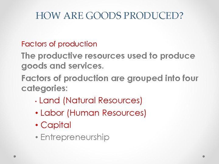 HOW ARE GOODS PRODUCED? Factors of production The productive resources used to produce goods