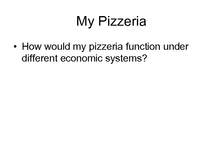 My Pizzeria • How would my pizzeria function under different economic systems?