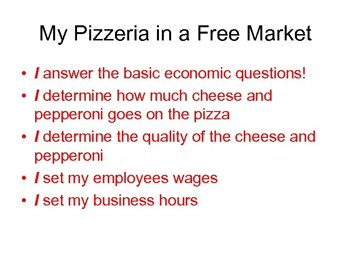 My Pizzeria in a Free Market • I answer the basic economic questions! •