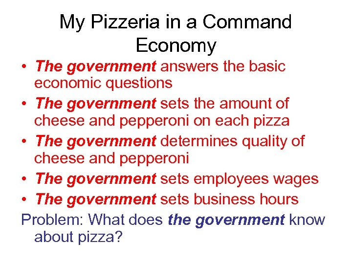My Pizzeria in a Command Economy • The government answers the basic economic questions