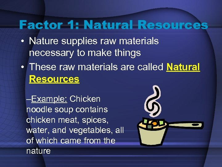 Factor 1: Natural Resources • Nature supplies raw materials necessary to make things •