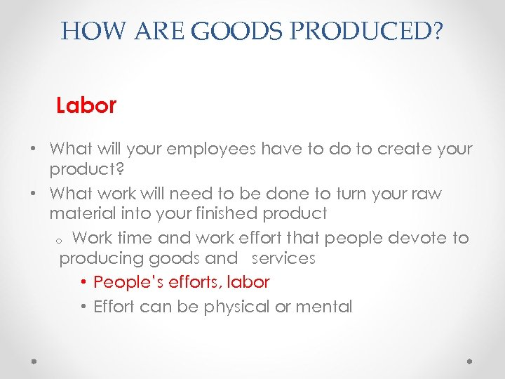 HOW ARE GOODS PRODUCED? Labor • What will your employees have to do to