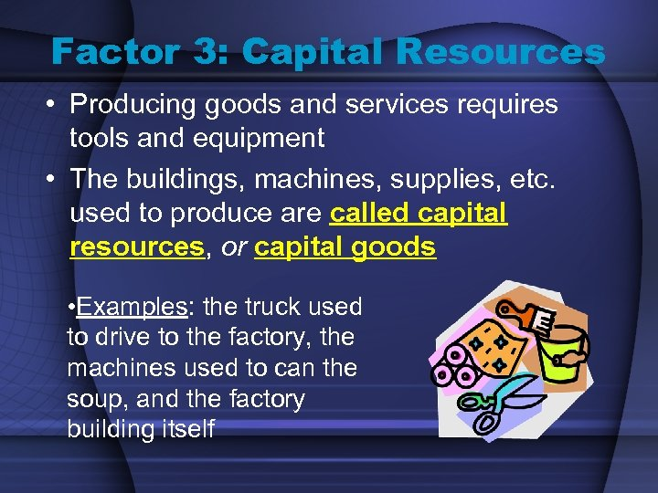 Factor 3: Capital Resources • Producing goods and services requires tools and equipment •