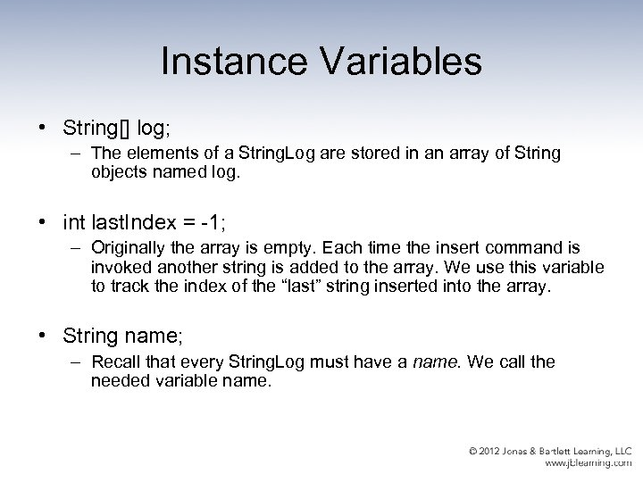 Instance Variables • String[] log; – The elements of a String. Log are stored